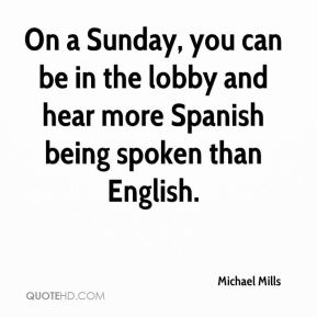 Michael Mills  - On a Sunday, you can be in the lobby and hear more Spanish being spoken than English.