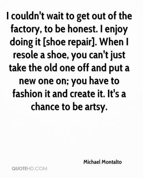 Michael Montalto  - I couldn't wait to get out of the factory, to be honest. I enjoy doing it [shoe repair]. When I resole a shoe, you can't just take the old one off and put a new one on; you have to fashion it and create it. It's a chance to be artsy.