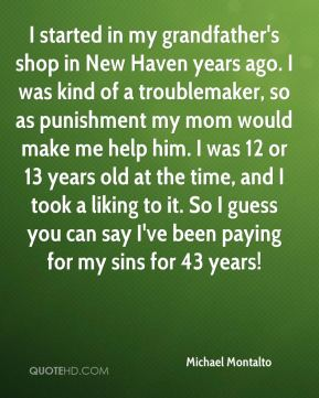 Michael Montalto  - I started in my grandfather's shop in New Haven years ago. I was kind of a troublemaker, so as punishment my mom would make me help him. I was 12 or 13 years old at the time, and I took a liking to it. So I guess you can say I've been paying for my sins for 43 years!