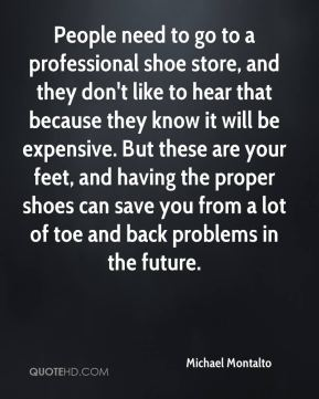 Michael Montalto  - People need to go to a professional shoe store, and they don't like to hear that because they know it will be expensive. But these are your feet, and having the proper shoes can save you from a lot of toe and back problems in the future.
