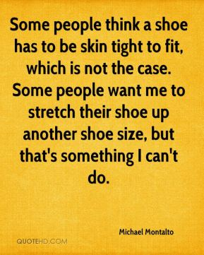 Michael Montalto  - Some people think a shoe has to be skin tight to fit, which is not the case. Some people want me to stretch their shoe up another shoe size, but that's something I can't do.