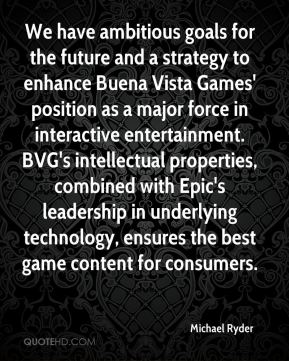Michael Ryder  - We have ambitious goals for the future and a strategy to enhance Buena Vista Games' position as a major force in interactive entertainment. BVG's intellectual properties, combined with Epic's leadership in underlying technology, ensures the best game content for consumers.