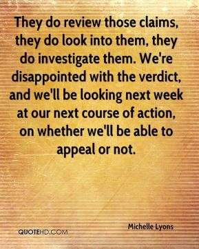 Michelle Lyons  - They do review those claims, they do look into them, they do investigate them. We're disappointed with the verdict, and we'll be looking next week at our next course of action, on whether we'll be able to appeal or not.