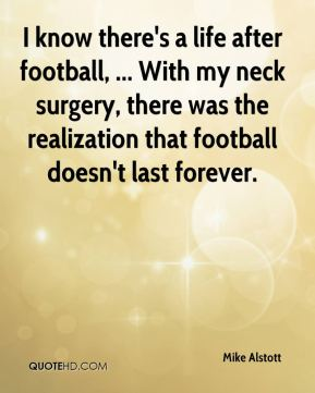 Mike Alstott  - I know there's a life after football, ... With my neck surgery, there was the realization that football doesn't last forever.