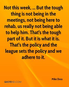 Mike Doss  - Not this week, ... But the tough thing is not being in the meetings, not being here to rehab, us really not being able to help him. That's the tough part of it. But it is what it is. That's the policy and the league sets the policy and we adhere to it.