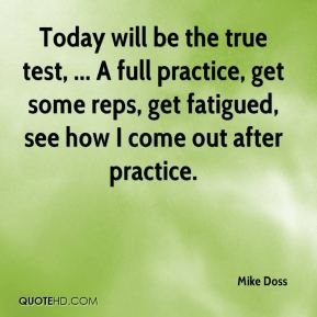 Mike Doss  - Today will be the true test, ... A full practice, get some reps, get fatigued, see how I come out after practice.