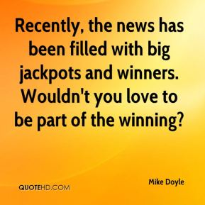 Mike Doyle  - Recently, the news has been filled with big jackpots and winners. Wouldn't you love to be part of the winning?