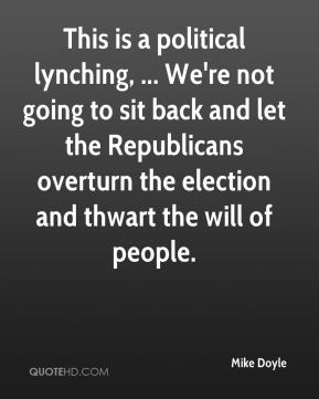 Mike Doyle  - This is a political lynching, ... We're not going to sit back and let the Republicans overturn the election and thwart the will of people.