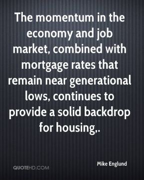 The momentum in the economy and job market, combined with mortgage rates that remain near generational lows, continues to provide a solid backdrop for housing.