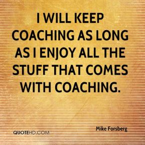 I will keep coaching as long as I enjoy all the stuff that comes with coaching.
