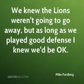 Mike Forsberg  - We knew the Lions weren't going to go away, but as long as we played good defense I knew we'd be OK.