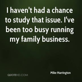 Mike Harrington  - I haven't had a chance to study that issue. I've been too busy running my family business.
