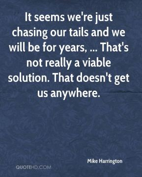 Mike Harrington  - It seems we're just chasing our tails and we will be for years, ... That's not really a viable solution. That doesn't get us anywhere.