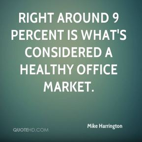 Mike Harrington  - Right around 9 percent is what's considered a healthy office market.