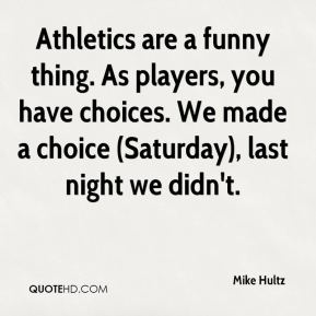 Mike Hultz  - Athletics are a funny thing. As players, you have choices. We made a choice (Saturday), last night we didn't.