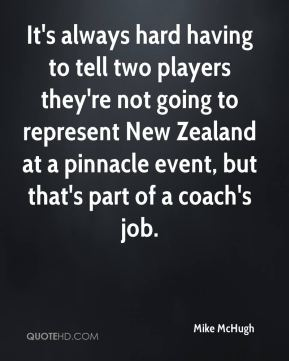 Mike McHugh  - It's always hard having to tell two players they're not going to represent New Zealand at a pinnacle event, but that's part of a coach's job.