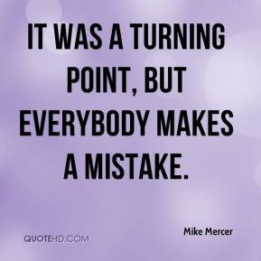 Mike Mercer  - It was a turning point, but everybody makes a mistake.