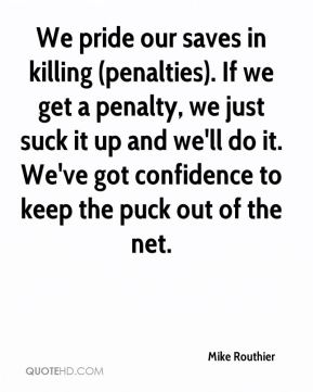 Mike Routhier  - We pride our saves in killing (penalties). If we get a penalty, we just suck it up and we'll do it. We've got confidence to keep the puck out of the net.