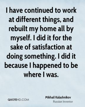 Mikhail Kalashnikov - I have continued to work at different things, and rebuilt my home all by myself. I did it for the sake of satisfaction at doing something. I did it because I happened to be where I was.