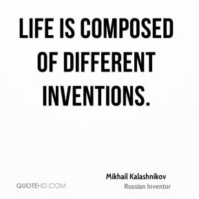 Mikhail Kalashnikov - Life is composed of different inventions.