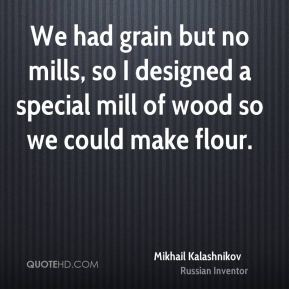 Mikhail Kalashnikov - We had grain but no mills, so I designed a special mill of wood so we could make flour.