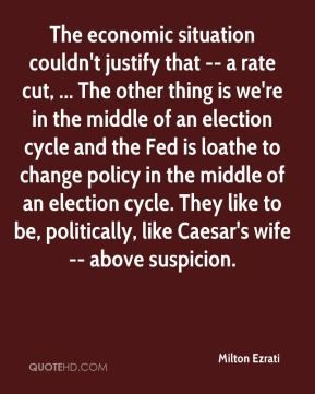 Milton Ezrati  - The economic situation couldn't justify that -- a rate cut, ... The other thing is we're in the middle of an election cycle and the Fed is loathe to change policy in the middle of an election cycle. They like to be, politically, like Caesar's wife -- above suspicion.