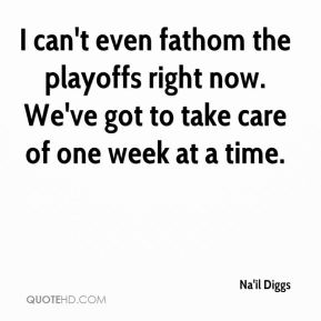 Na'il Diggs  - I can't even fathom the playoffs right now. We've got to take care of one week at a time.