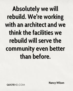 Absolutely we will rebuild. We're working with an architect and we think the facilities we rebuild will serve the community even better than before.
