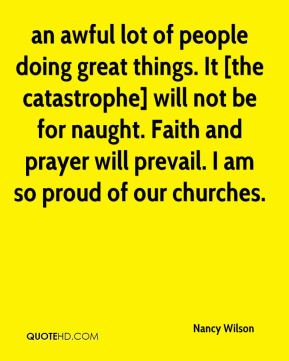 an awful lot of people doing great things. It [the catastrophe] will not be for naught. Faith and prayer will prevail. I am so proud of our churches.