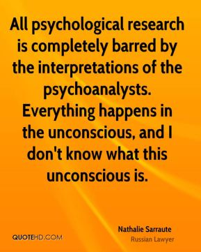 Nathalie Sarraute - All psychological research is completely barred by the interpretations of the psychoanalysts. Everything happens in the unconscious, and I don't know what this unconscious is.