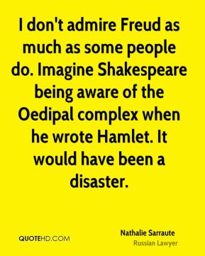I don't admire Freud as much as some people do. Imagine Shakespeare being aware of the Oedipal complex when he wrote Hamlet. It would have been a disaster.
