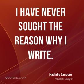 I have never sought the reason why I write.