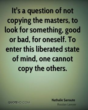 Nathalie Sarraute - It's a question of not copying the masters, to look for something, good or bad, for oneself. To enter this liberated state of mind, one cannot copy the others.
