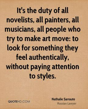 It's the duty of all novelists, all painters, all musicians, all people who try to make art move: to look for something they feel authentically, without paying attention to styles.