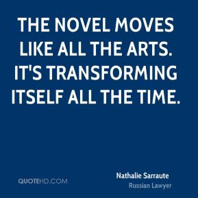 The novel moves like all the arts. It's transforming itself all the time.