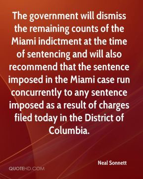 Neal Sonnett  - The government will dismiss the remaining counts of the Miami indictment at the time of sentencing and will also recommend that the sentence imposed in the Miami case run concurrently to any sentence imposed as a result of charges filed today in the District of Columbia.