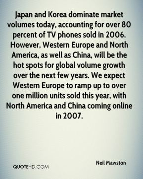 Neil Mawston  - Japan and Korea dominate market volumes today, accounting for over 80 percent of TV phones sold in 2006. However, Western Europe and North America, as well as China, will be the hot spots for global volume growth over the next few years. We expect Western Europe to ramp up to over one million units sold this year, with North America and China coming online in 2007.