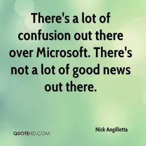 Nick Angilletta  - There's a lot of confusion out there over Microsoft. There's not a lot of good news out there.