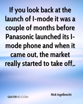 Nick Ingelbrecht  - If you look back at the launch of I-mode it was a couple of months before Panasonic launched its I-mode phone and when it came out, the market really started to take off.