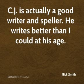 Nick Smith  - C.J. is actually a good writer and speller. He writes better than I could at his age.