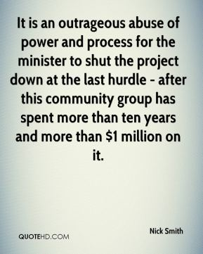 Nick Smith  - It is an outrageous abuse of power and process for the minister to shut the project down at the last hurdle - after this community group has spent more than ten years and more than $1 million on it.