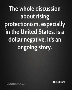 Niels From  - The whole discussion about rising protectionism, especially in the United States, is a dollar negative. It's an ongoing story.