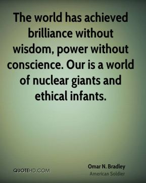 Omar N. Bradley - The world has achieved brilliance without wisdom, power without conscience. Our is a world of nuclear giants and ethical infants.
