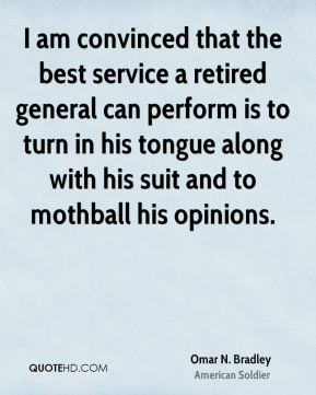 Omar N. Bradley - I am convinced that the best service a retired general can perform is to turn in his tongue along with his suit and to mothball his opinions.