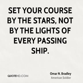 Omar N. Bradley - Set your course by the stars, not by the lights of every passing ship.