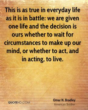 Omar N. Bradley - This is as true in everyday life as it is in battle: we are given one life and the decision is ours whether to wait for circumstances to make up our mind, or whether to act, and in acting, to live.