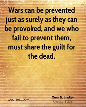 Omar N. Bradley - Wars can be prevented just as surely as they can be provoked, and we who fail to prevent them, must share the guilt for the dead.