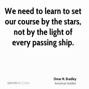Omar N. Bradley - We need to learn to set our course by the stars, not by the light of every passing ship.
