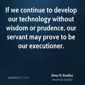 Omar N. Bradley - If we continue to develop our technology without wisdom or prudence, our servant may prove to be our executioner.