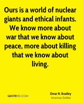 Omar N. Bradley - Ours is a world of nuclear giants and ethical infants. We know more about war that we know about peace, more about killing that we know about living.